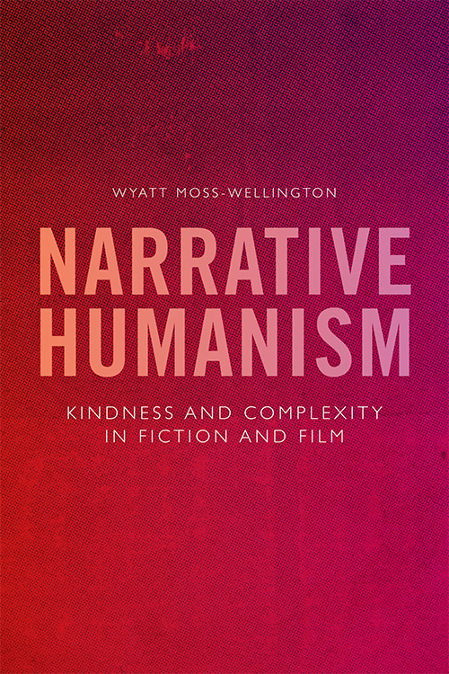 Narrative Humanism: Kindness and Complexity in Fiction and Film by Wyatt Moss-Wellington