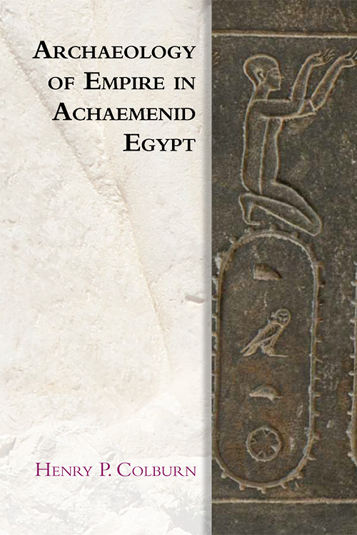 Archaeology of Empire in Achaemenid Egypt by Henry Colburn